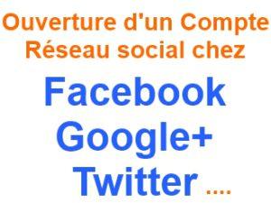 Ouverture d'un Compte Réseau Social Facebook Google + ou Twitter
