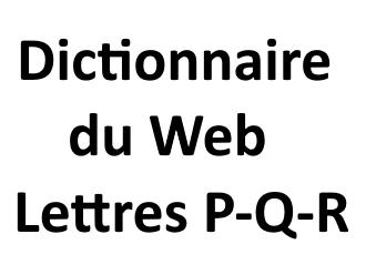 Dictionnaire du Web Lettres P - Q - R